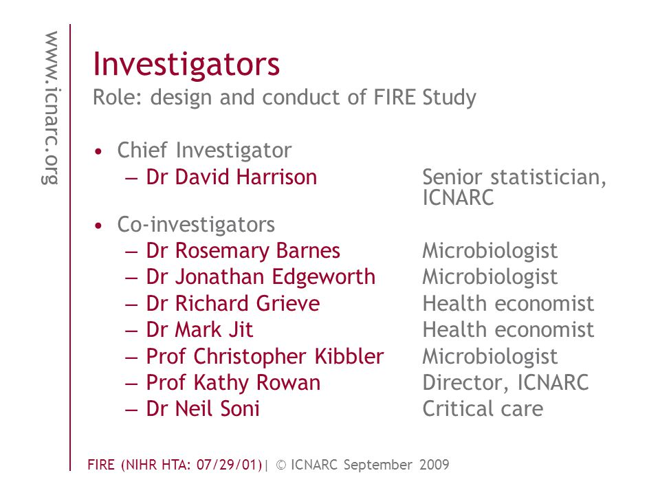 www.icnarc.org FIRE (NIHR HTA: 07/29/01)| © ICNARC September 2009 Investigators Role: design and conduct of FIREStudy Chief Investigator – Dr David Harrison Senior statistician, ICNARC Co-investigators – Dr Rosemary BarnesMicrobiologist – Dr Jonathan EdgeworthMicrobiologist – Dr Richard GrieveHealth economist – Dr Mark JitHealth economist – Prof Christopher KibblerMicrobiologist – Prof Kathy RowanDirector, ICNARC – Dr Neil SoniCritical care