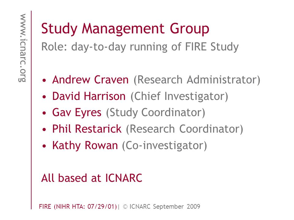 www.icnarc.org FIRE (NIHR HTA: 07/29/01)| © ICNARC September 2009 Study Management Group Role: day-to-day running of FIRE Study Andrew Craven (Research Administrator) David Harrison (Chief Investigator) Gav Eyres (Study Coordinator) Phil Restarick (Research Coordinator) Kathy Rowan (Co-investigator) All based at ICNARC