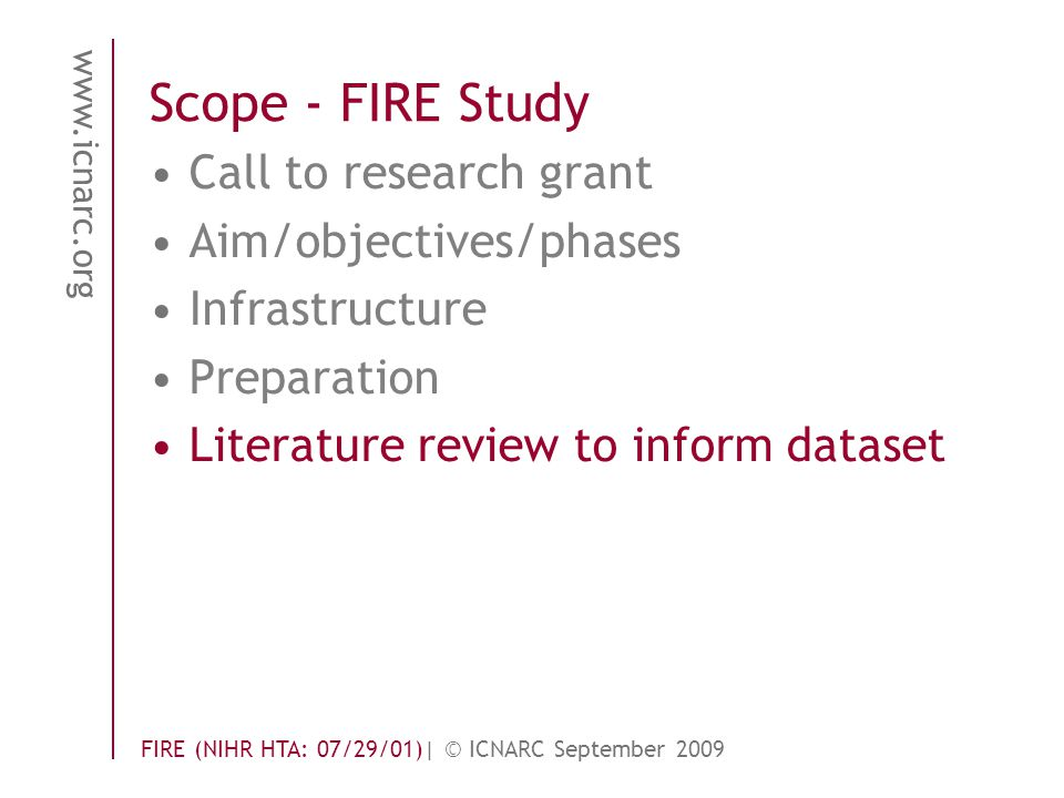 www.icnarc.org FIRE (NIHR HTA: 07/29/01)| © ICNARC September 2009 Scope - FIRE Study Call to research grant Aim/objectives/phases Infrastructure Prepa