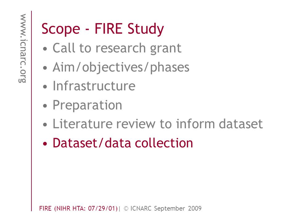 www.icnarc.org FIRE (NIHR HTA: 07/29/01)| © ICNARC September 2009 Scope - FIRE Study Call to research grant Aim/objectives/phases Infrastructure Preparation Literature review to inform dataset Dataset/data collection
