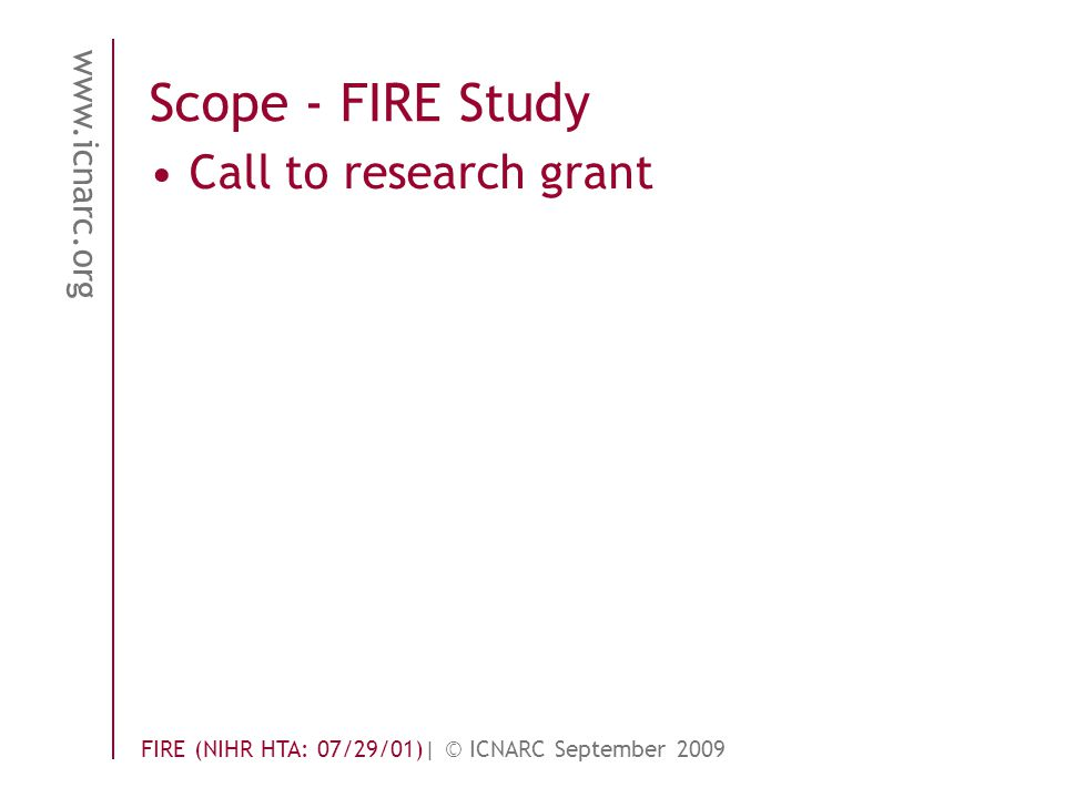 www.icnarc.org FIRE (NIHR HTA: 07/29/01)| © ICNARC September 2009 Scope - FIRE Study Call to research grant