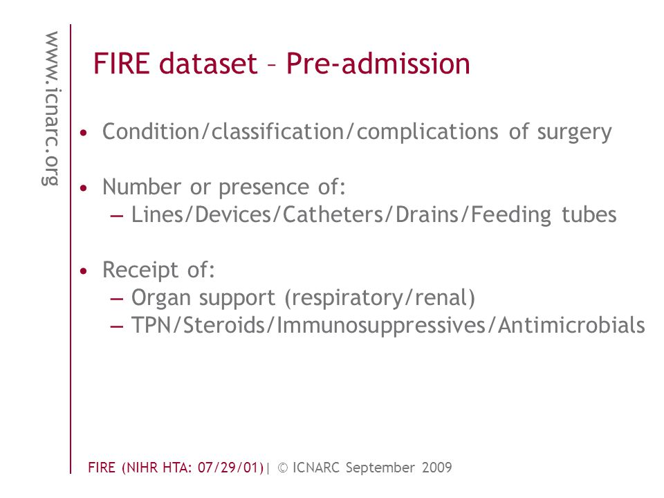 www.icnarc.org FIRE (NIHR HTA: 07/29/01)| © ICNARC September 2009 FIRE dataset – Pre-admission Condition/classification/complications of surgery Number or presence of: – Lines/Devices/Catheters/Drains/Feeding tubes Receipt of: – Organ support (respiratory/renal) – TPN/Steroids/Immunosuppressives/Antimicrobials