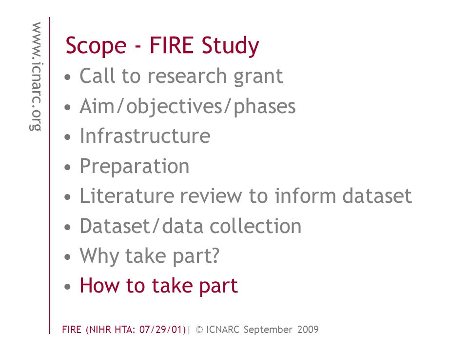 www.icnarc.org FIRE (NIHR HTA: 07/29/01)| © ICNARC September 2009 Scope - FIRE Study Call to research grant Aim/objectives/phases Infrastructure Preparation Literature review to inform dataset Dataset/data collection Why take part.