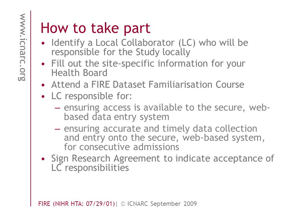 www.icnarc.org FIRE (NIHR HTA: 07/29/01)| © ICNARC September 2009 How to take part Identify a Local Collaborator (LC) who will be responsible for the Study locally Fill out the site-specific information for your Health Board Attend a FIRE Dataset Familiarisation Course LC responsible for: – ensuring access is available to the secure, web- based data entry system – ensuring accurate and timely data collection and entry onto the secure, web-based system, for consecutive admissions Sign Research Agreement to indicate acceptance of LC responsibilities