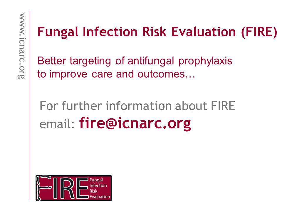 www.icnarc.org Fungal Infection Risk Evaluation (FIRE) For further information about FIRE email: fire@icnarc.org Better targeting of antifungal prophy