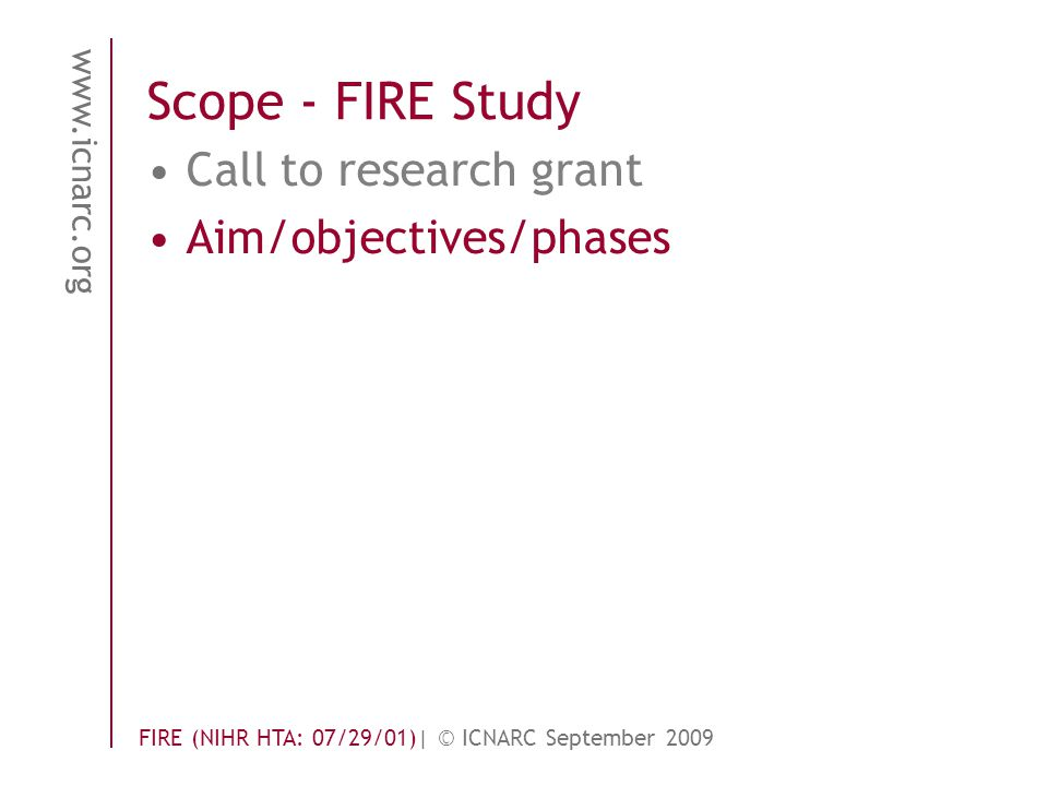 www.icnarc.org FIRE (NIHR HTA: 07/29/01)| © ICNARC September 2009 Scope - FIRE Study Call to research grant Aim/objectives/phases
