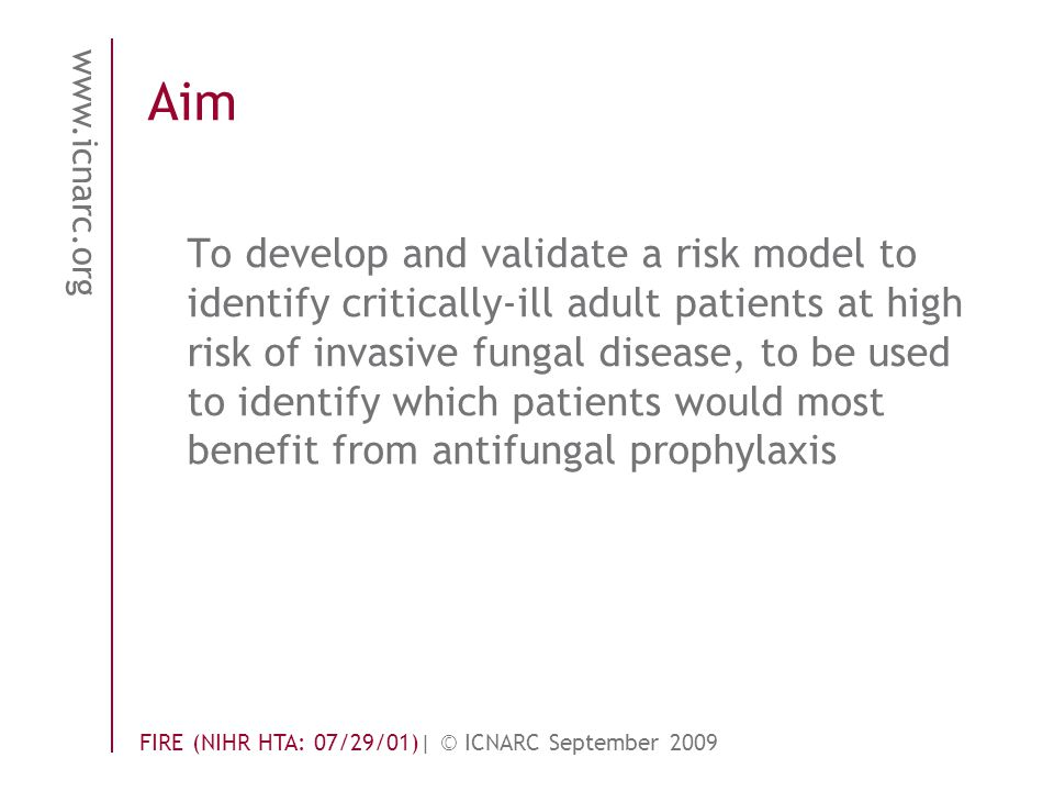 www.icnarc.org FIRE (NIHR HTA: 07/29/01)| © ICNARC September 2009 Aim To develop and validate a risk model to identify critically-ill adult patients at high risk of invasive fungal disease, to be used to identify which patients would most benefit from antifungal prophylaxis