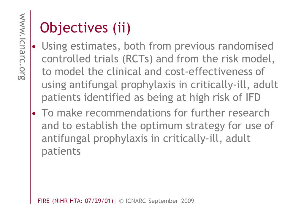 www.icnarc.org FIRE (NIHR HTA: 07/29/01)| © ICNARC September 2009 Using estimates, both from previous randomised controlled trials (RCTs) and from the risk model, to model the clinical and cost-effectiveness of using antifungal prophylaxis in critically-ill, adult patients identified as being at high risk of IFD To make recommendations for further research and to establish the optimum strategy for use of antifungal prophylaxis in critically-ill, adult patients Objectives (ii)