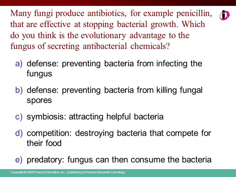 Copyright © 2008 Pearson Education, Inc., publishing as Pearson Benjamin Cummings. Many fungi produce antibiotics, for example penicillin, that are ef