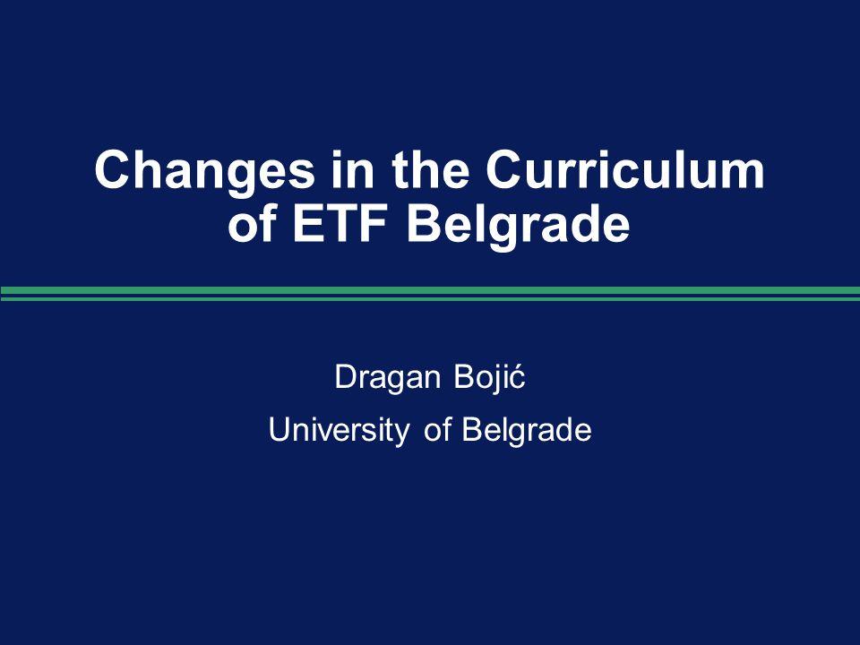 Changes in the Curriculum of ETF Belgrade Dragan Bojić University of Belgrade Dragan Bojić University of Belgrade