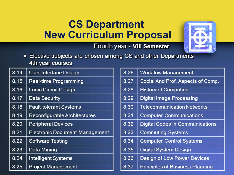 CS Department New Curriculum Proposal Fourth year - VIII Semester Elective subjects are chosen among CS and other Departments 4th year courses Fourth year - VIII Semester Elective subjects are chosen among CS and other Departments 4th year courses 8.14User Interface Design 8.15Real-time Programming 8.16Logic Circuit Design 8.17Data Security 8.18Fault-tolerant Systems 8.19Reconfigurable Architectures 8.20Peripheral Devices 8.21Electronic Document Management 8.22Software Testing 8.23Data Mining 8.24Intelligent Systems 8.25Project Management 8.26Workflow Management 8.27Social And Prof.