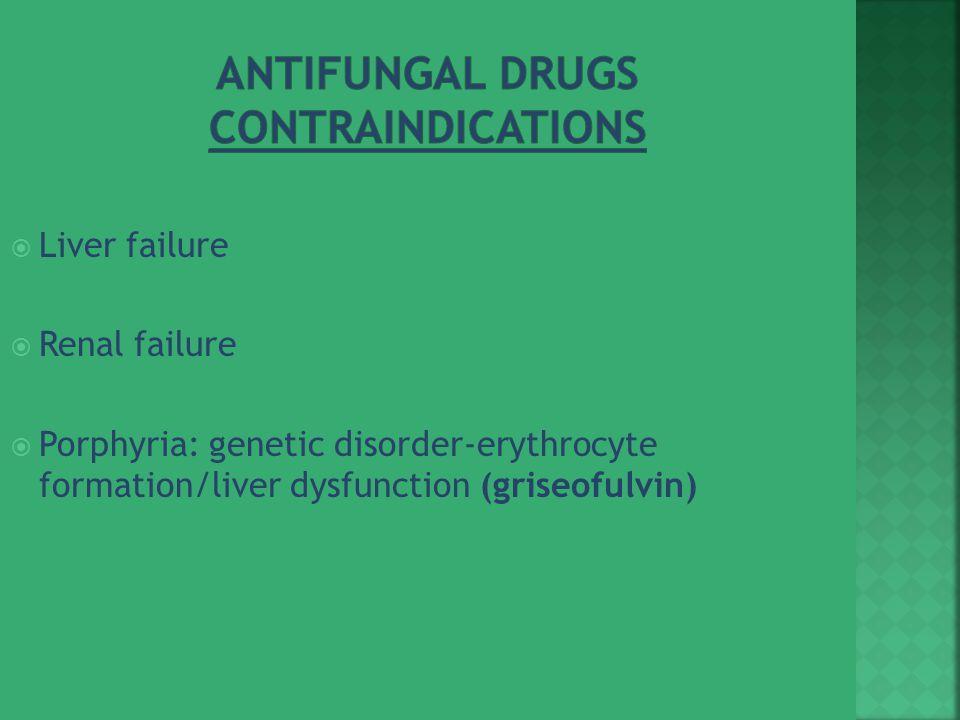  Liver failure  Renal failure  Porphyria: genetic disorder-erythrocyte formation/liver dysfunction (griseofulvin)