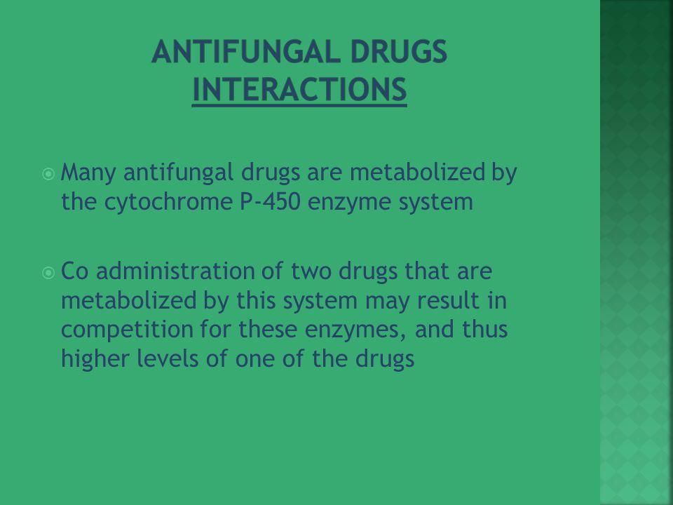  Many antifungal drugs are metabolized by the cytochrome P-450 enzyme system  Co administration of two drugs that are metabolized by this system may