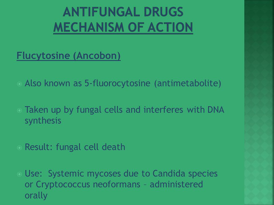 Flucytosine (Ancobon)  Also known as 5-fluorocytosine (antimetabolite)  Taken up by fungal cells and interferes with DNA synthesis  Result: fungal