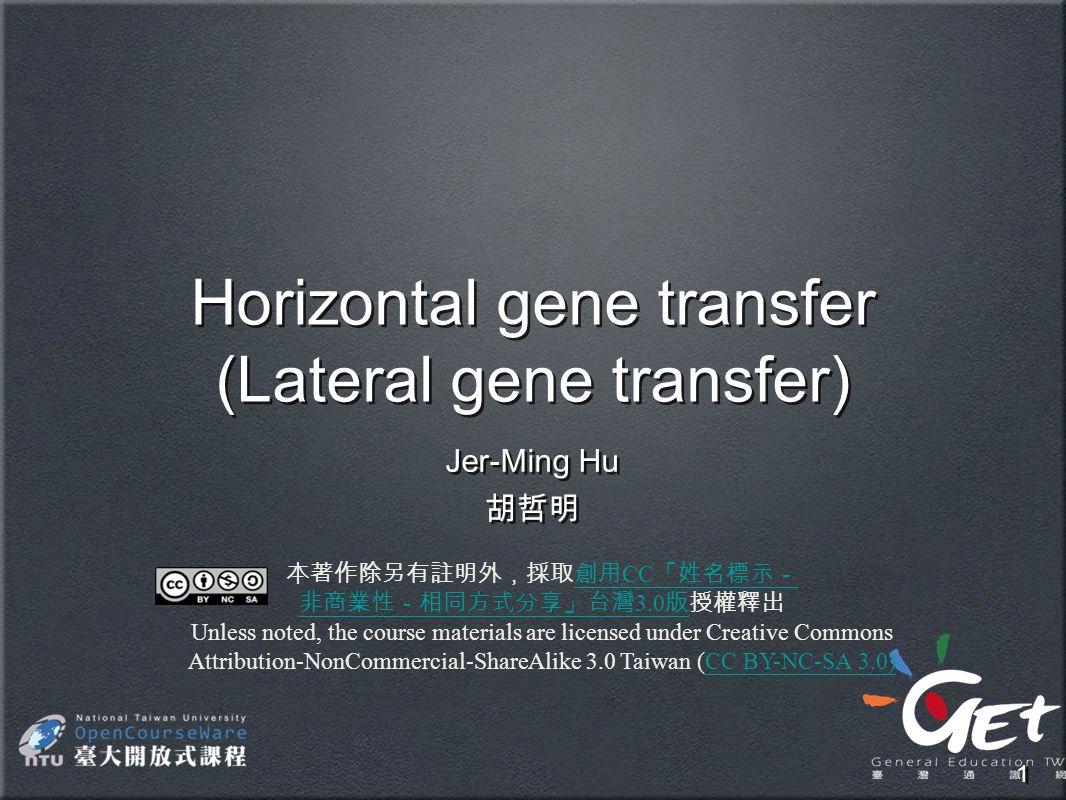 1 Horizontal gene transfer (Lateral gene transfer) Jer-Ming Hu 胡哲明 Jer-Ming Hu 胡哲明 本著作除另有註明外,採取創用 CC 「姓名標示-創用 CC 「姓名標示- 非商業性-相同方式分享」台灣 3.0 版非商業性-相同方式分