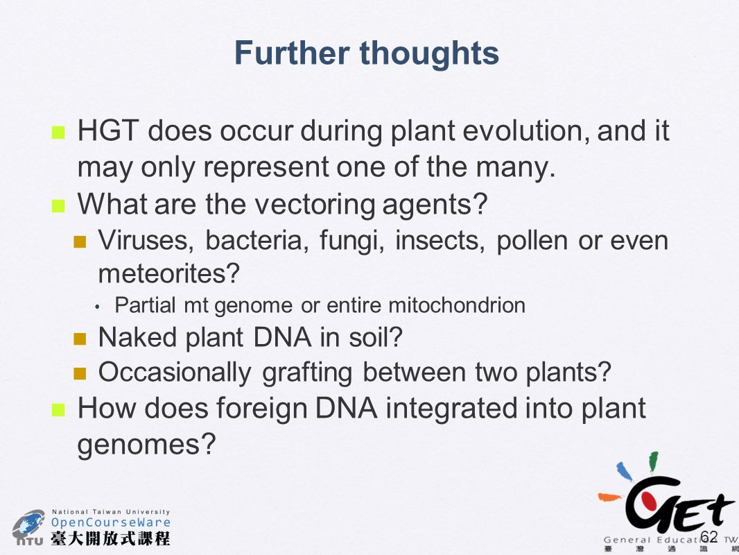 62 HGT does occur during plant evolution, and it may only represent one of the many. What are the vectoring agents? Viruses, bacteria, fungi, insects,