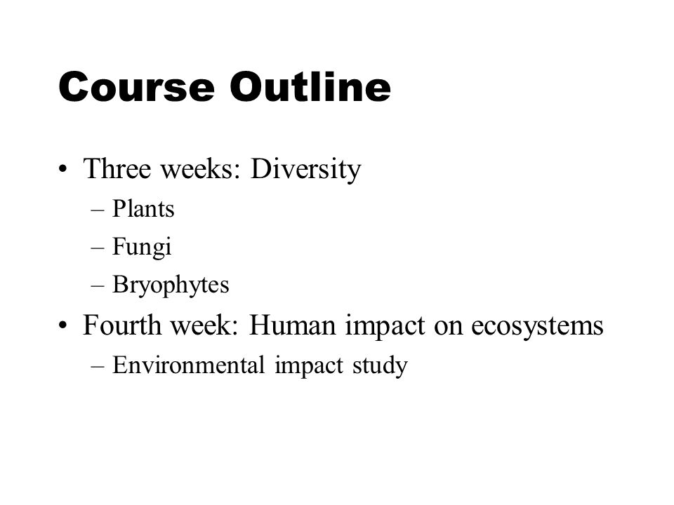 Course Outline Three weeks: Diversity –Plants –Fungi –Bryophytes Fourth week: Human impact on ecosystems –Environmental impact study