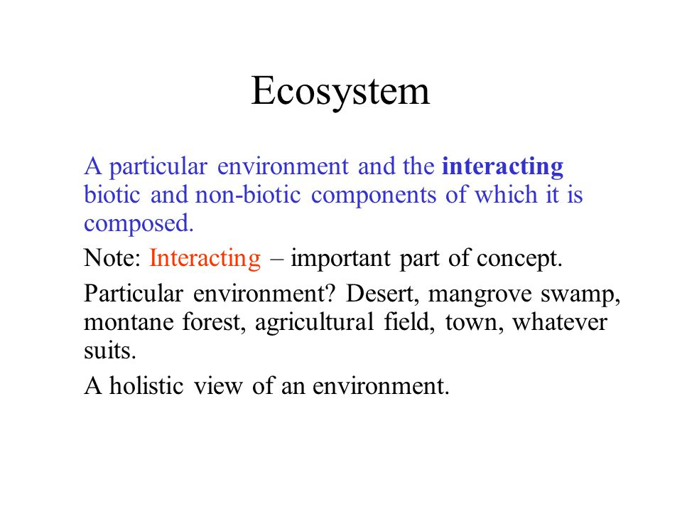 Ecosystem A particular environment and the interacting biotic and non-biotic components of which it is composed.