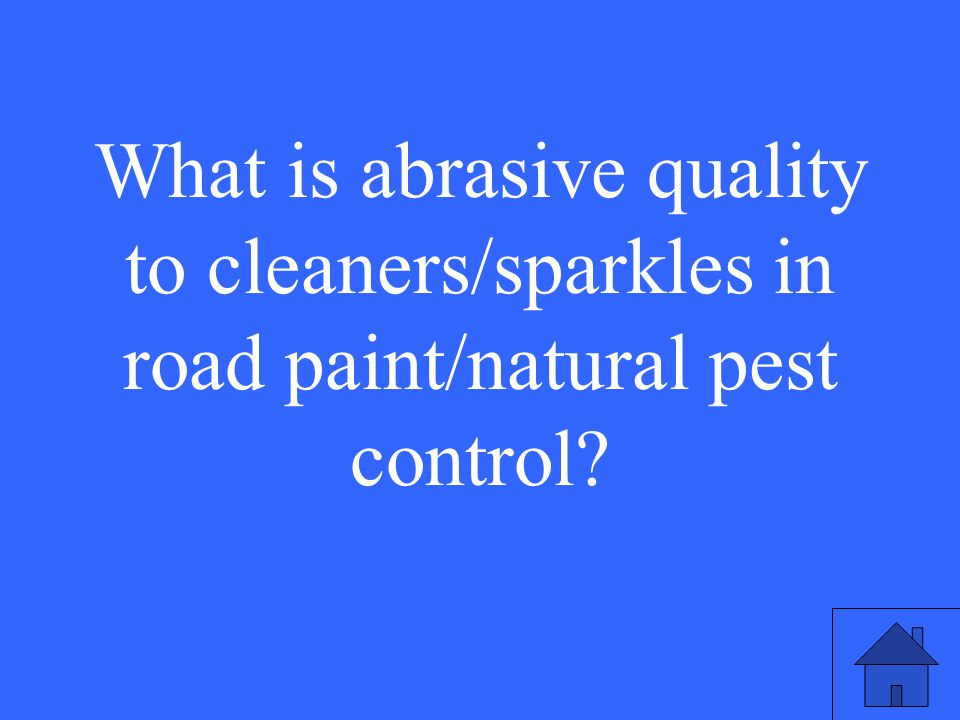 15 What is abrasive quality to cleaners/sparkles in road paint/natural pest control