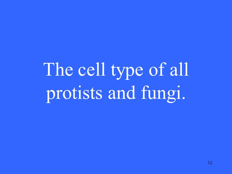 32 The cell type of all protists and fungi.