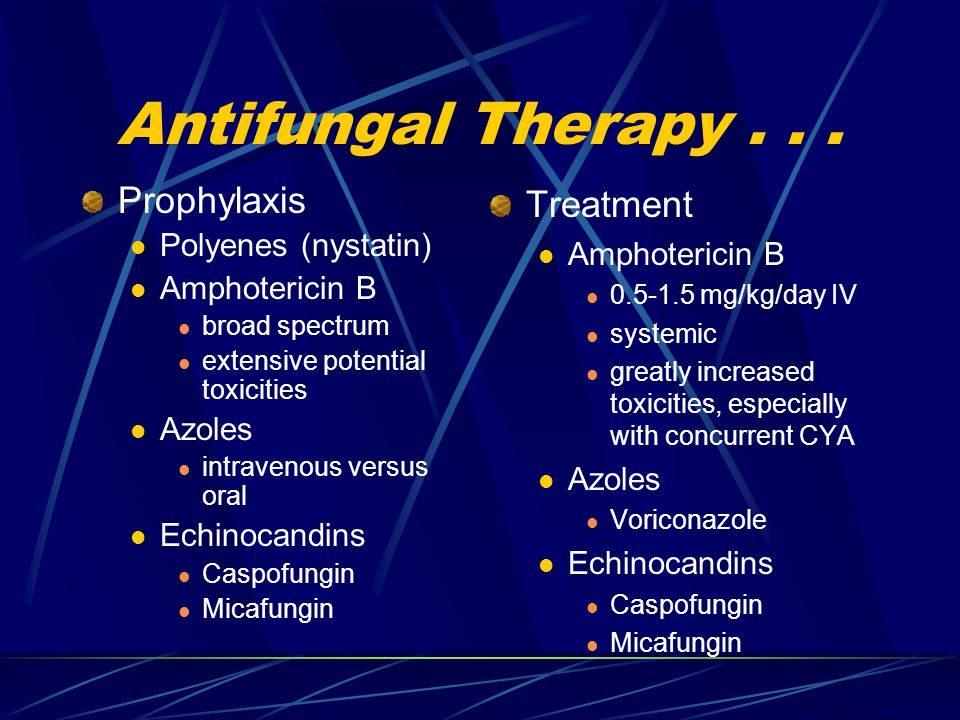 Antifungal Therapy... Prophylaxis Polyenes (nystatin) Amphotericin B broad spectrum extensive potential toxicities Azoles intravenous versus oral Echi