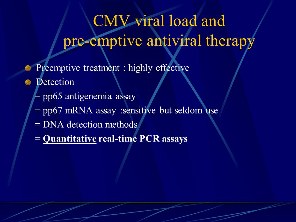 CMV viral load and pre-emptive antiviral therapy Preemptive treatment : highly effective Detection = pp65 antigenemia assay = pp67 mRNA assay :sensitive but seldom use = DNA detection methods = Quantitative real-time PCR assays