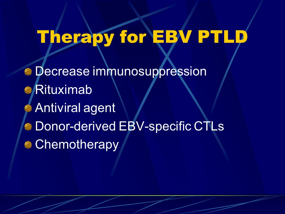 Therapy for EBV PTLD Decrease immunosuppression Rituximab Antiviral agent Donor-derived EBV-specific CTLs Chemotherapy