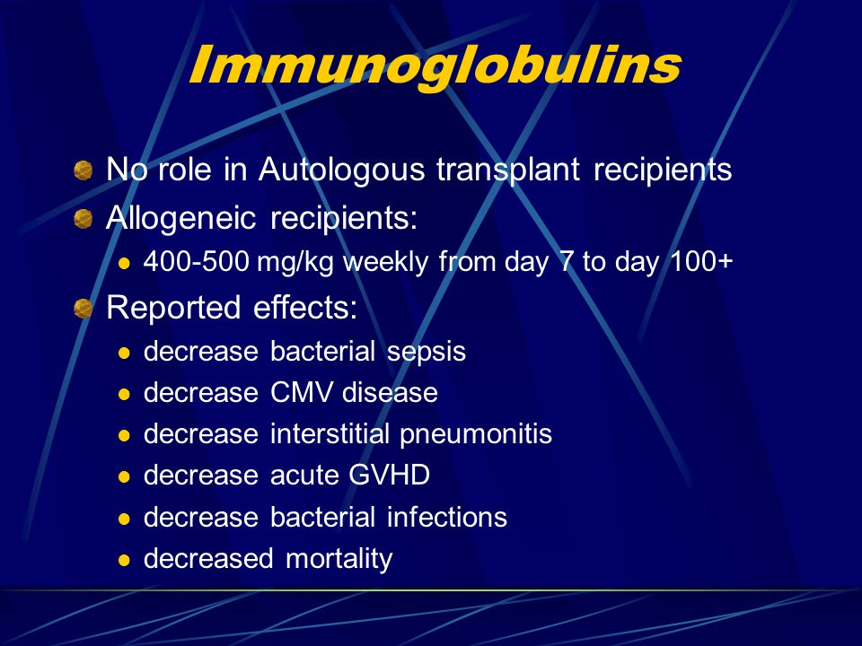 Immunoglobulins No role in Autologous transplant recipients Allogeneic recipients: 400-500 mg/kg weekly from day 7 to day 100+ Reported effects: decre