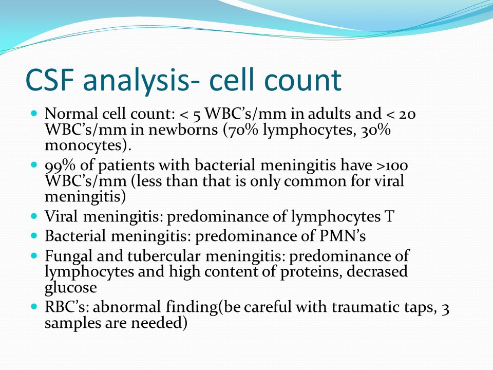 CSF analysis- cell count Normal cell count: < 5 WBC's/mm in adults and < 20 WBC's/mm in newborns (70% lymphocytes, 30% monocytes). 99% of patients wit