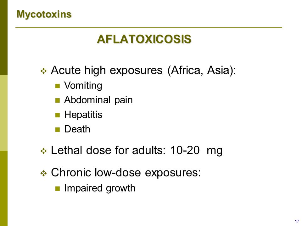 Mycotoxins 17 AFLATOXICOSIS  Acute high exposures (Africa, Asia): Vomiting Abdominal pain Hepatitis Death  Lethal dose for adults: 10-20 mg  Chroni