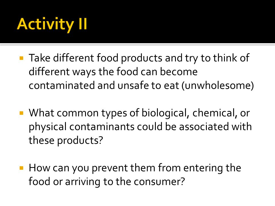  Take different food products and try to think of different ways the food can become contaminated and unsafe to eat (unwholesome)  What common types of biological, chemical, or physical contaminants could be associated with these products.
