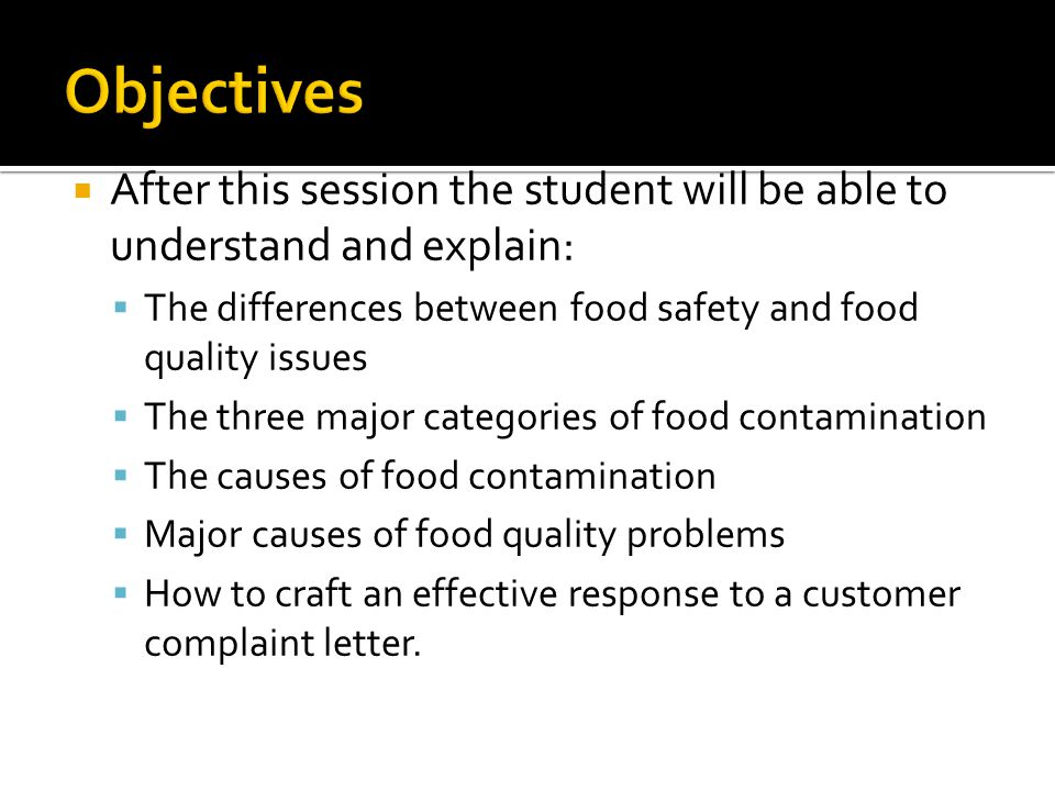  After this session the student will be able to understand and explain:  The differences between food safety and food quality issues  The three major categories of food contamination  The causes of food contamination  Major causes of food quality problems  How to craft an effective response to a customer complaint letter.