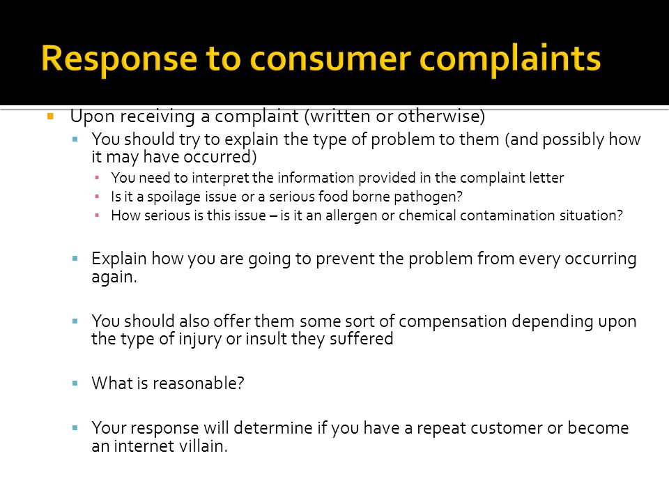  Upon receiving a complaint (written or otherwise)  You should try to explain the type of problem to them (and possibly how it may have occurred) ▪ You need to interpret the information provided in the complaint letter ▪ Is it a spoilage issue or a serious food borne pathogen.