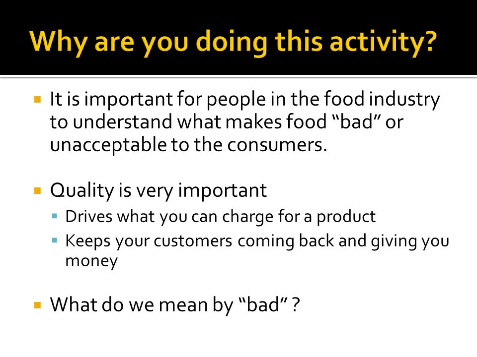  It is important for people in the food industry to understand what makes food bad or unacceptable to the consumers.