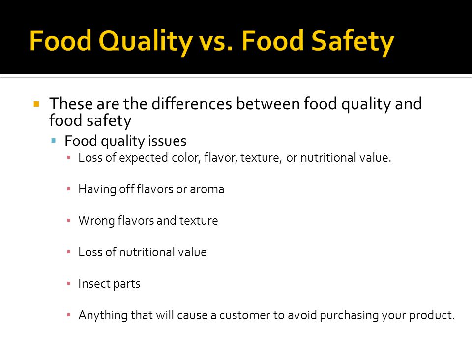  These are the differences between food quality and food safety  Food quality issues ▪ Loss of expected color, flavor, texture, or nutritional value.
