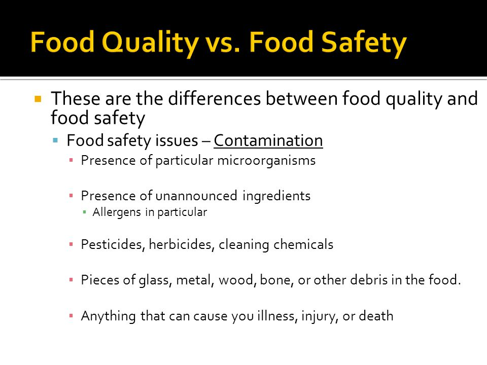  These are the differences between food quality and food safety  Food safety issues – Contamination ▪ Presence of particular microorganisms ▪ Presence of unannounced ingredients ▪ Allergens in particular ▪ Pesticides, herbicides, cleaning chemicals ▪ Pieces of glass, metal, wood, bone, or other debris in the food.