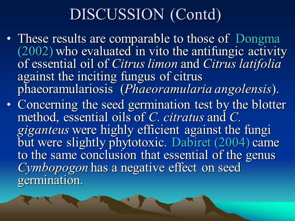 DISCUSSION (Contd) These results are comparable to those of Dongma (2002) who evaluated in vito the antifungic activity of essential oil of Citrus limon and Citrus latifolia against the inciting fungus of citrus phaeoramulariosis (Phaeoramularia angolensis).These results are comparable to those of Dongma (2002) who evaluated in vito the antifungic activity of essential oil of Citrus limon and Citrus latifolia against the inciting fungus of citrus phaeoramulariosis (Phaeoramularia angolensis).