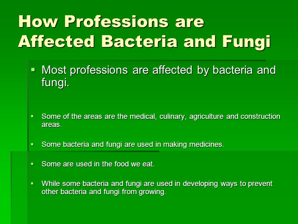 How Professions are Affected Bacteria and Fungi  Most professions are affected by bacteria and fungi.  Some of the areas are the medical, culinary,