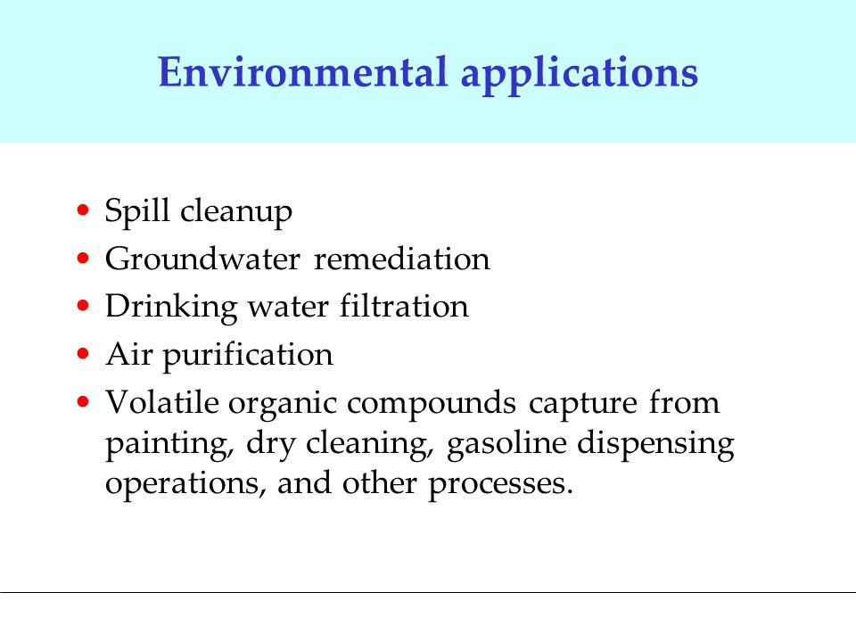 Environmental applications Spill cleanup Groundwater remediation Drinking water filtration Air purification Volatile organic compounds capture from painting, dry cleaning, gasoline dispensing operations, and other processes.