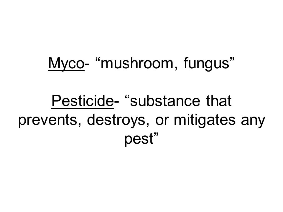 Myco- mushroom, fungus Pesticide- substance that prevents, destroys, or mitigates any pest