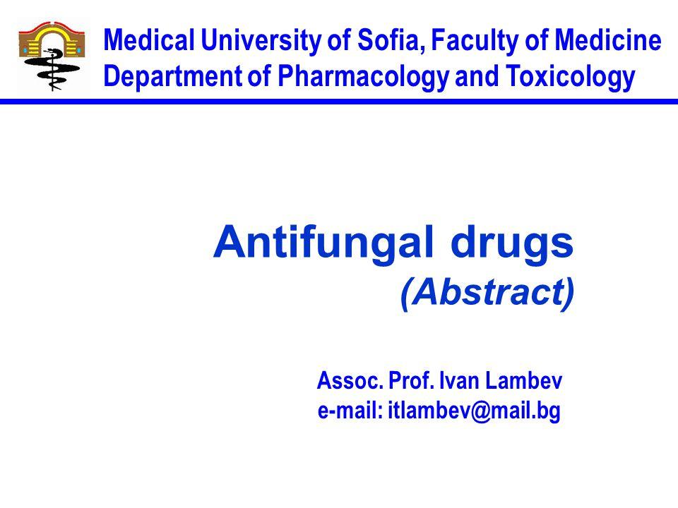 Assoc. Prof. Ivan Lambev e-mail: itlambev@mail.bg Medical University of Sofia, Faculty of Medicine Department of Pharmacology and Toxicology Antifunga