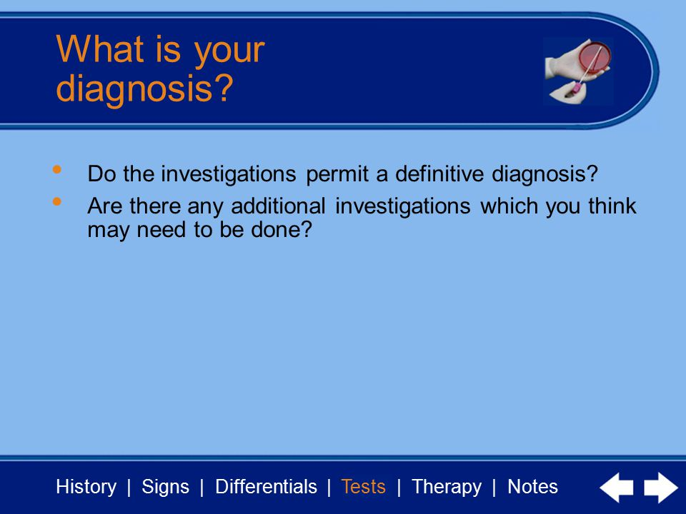 History | Signs | Differentials | Tests | Therapy | Notes What is your diagnosis.