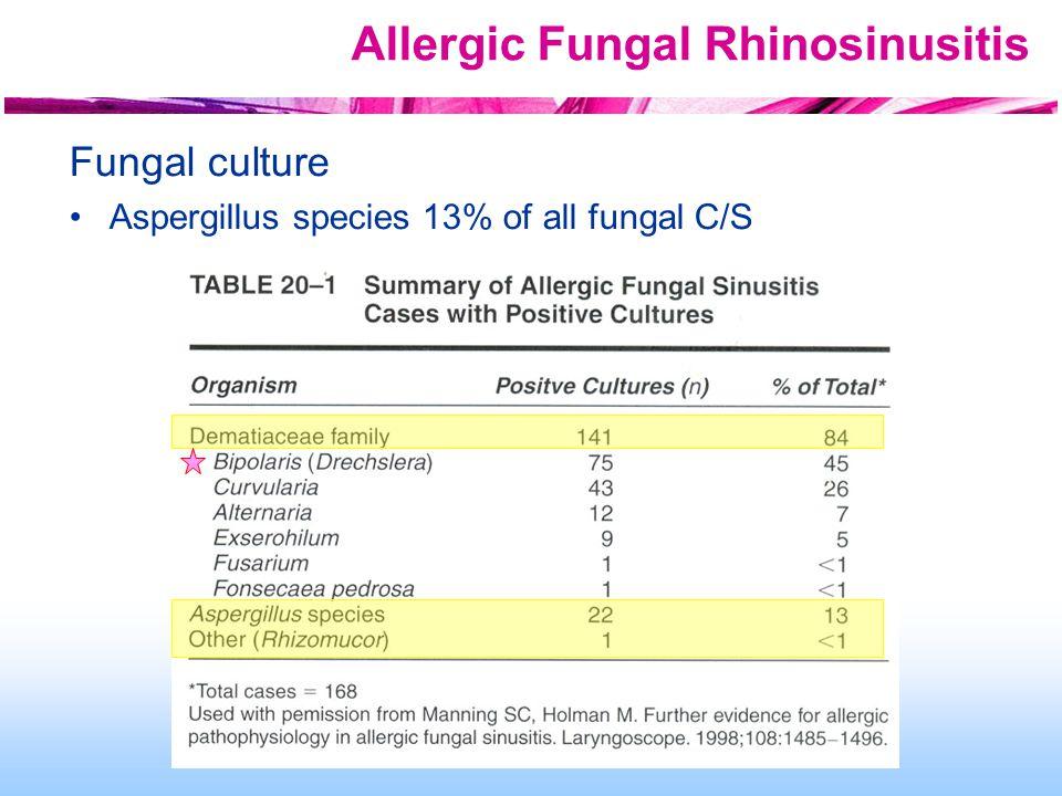 Allergic Fungal Rhinosinusitis Fungal culture Aspergillus species 13% of all fungal C/S