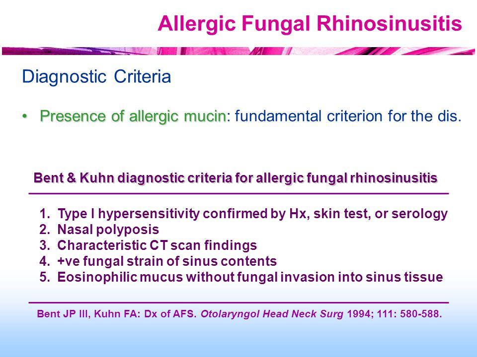Allergic Fungal Rhinosinusitis Diagnostic Criteria Presence of allergic mucinPresence of allergic mucin: fundamental criterion for the dis. Bent & Kuh
