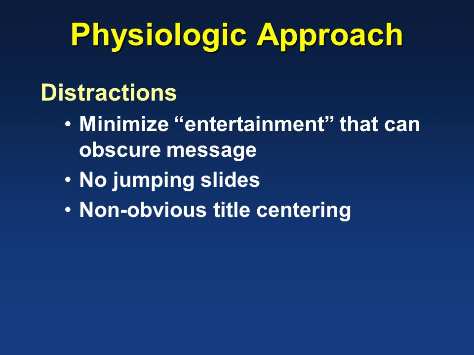 Physiologic Approach Distractions Minimize entertainment that can obscure message No jumping slides Non-obvious title centering