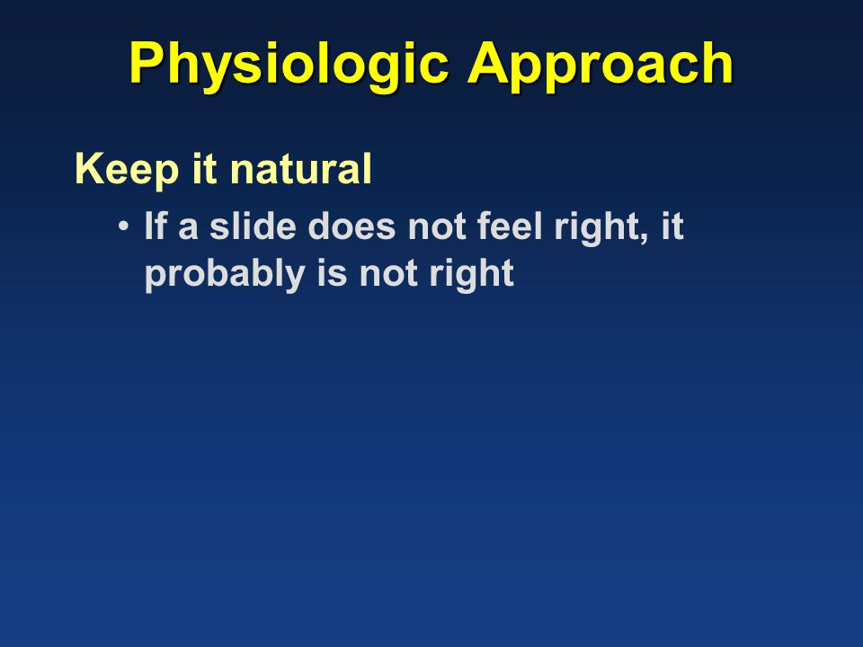 Physiologic Approach Keep it natural If a slide does not feel right, it probably is not right