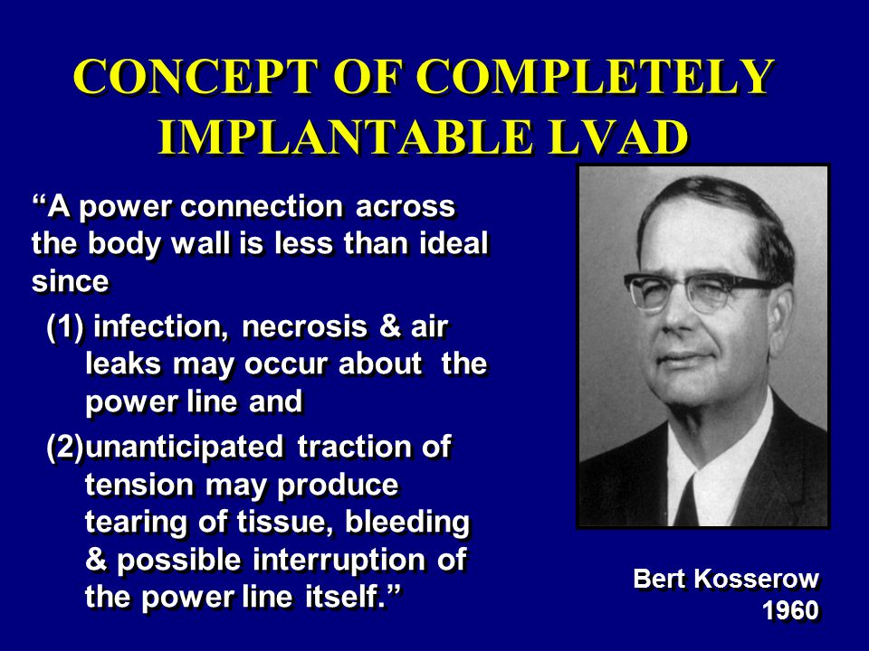 A power connection across the body wall is less than ideal since (1) infection, necrosis & air leaks may occur about the power line and (2)unanticipated traction of tension may produce tearing of tissue, bleeding & possible interruption of the power line itself. Bert Kosserow 1960 CONCEPT OF COMPLETELY IMPLANTABLE LVAD