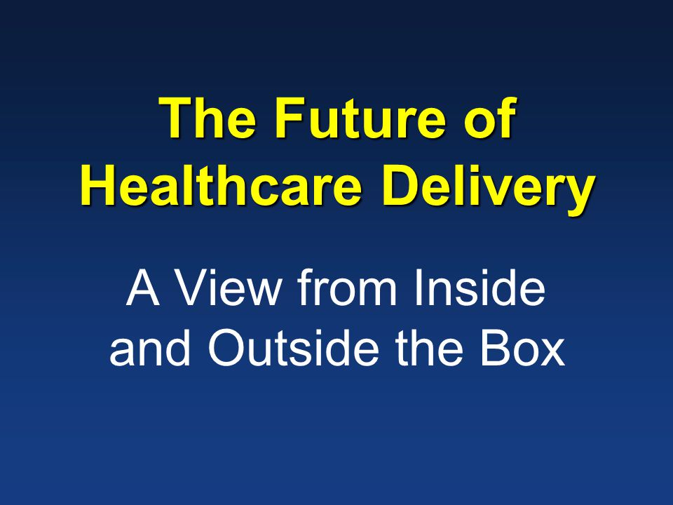 The Future of Healthcare Delivery A View from Inside and Outside the Box
