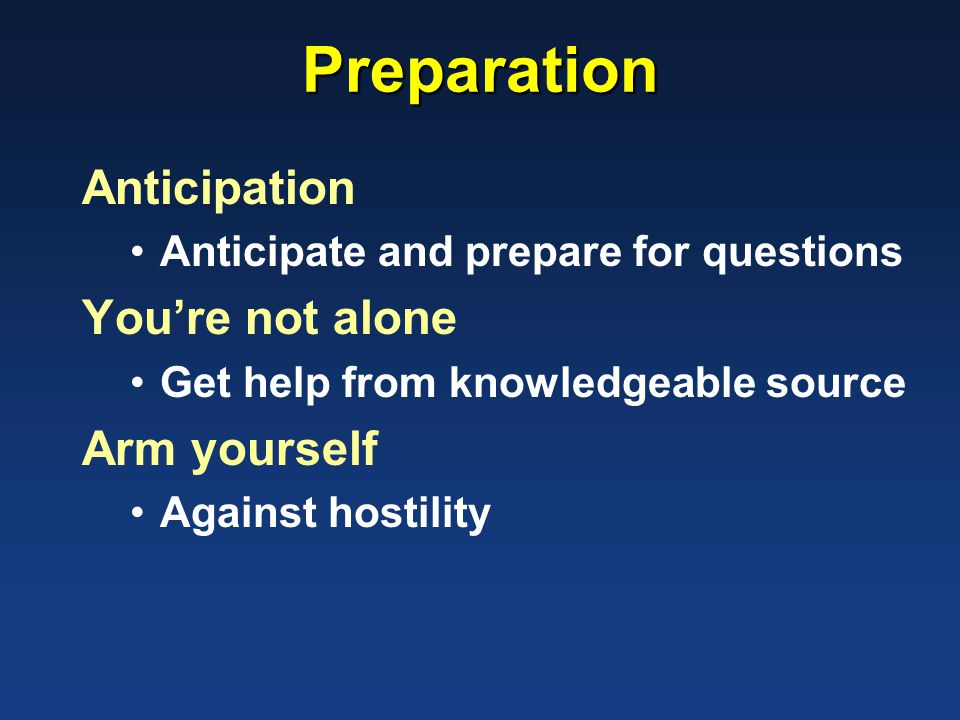 Preparation Anticipation Anticipate and prepare for questions You're not alone Get help from knowledgeable source Arm yourself Against hostility