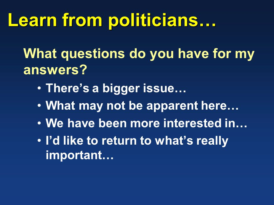Learn from politicians… What questions do you have for my answers.